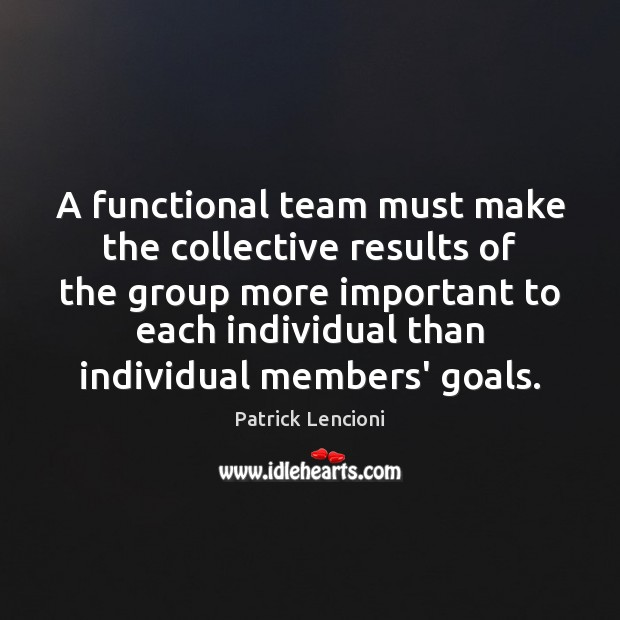 A functional team must make the collective results of the group more Patrick Lencioni Picture Quote
