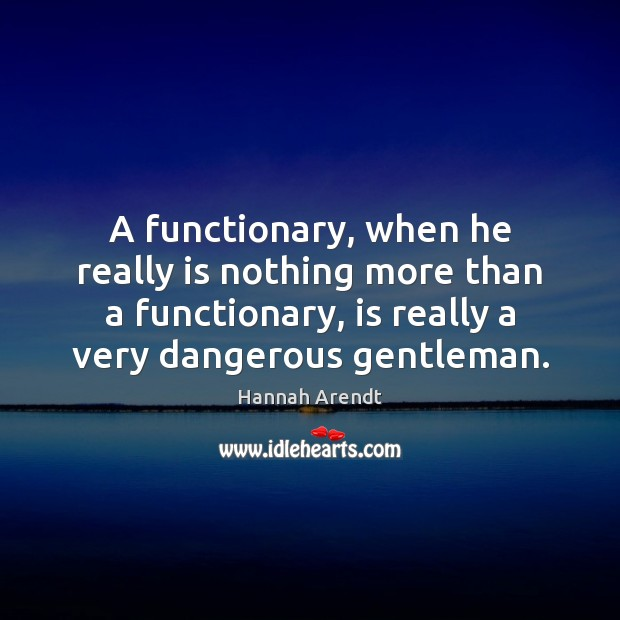 A functionary, when he really is nothing more than a functionary, is Hannah Arendt Picture Quote
