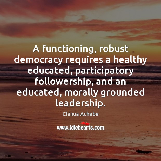 Image, A functioning, robust democracy requires a healthy educated, participatory followership, and an