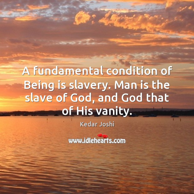A fundamental condition of Being is slavery. Man is the slave of Kedar Joshi Picture Quote