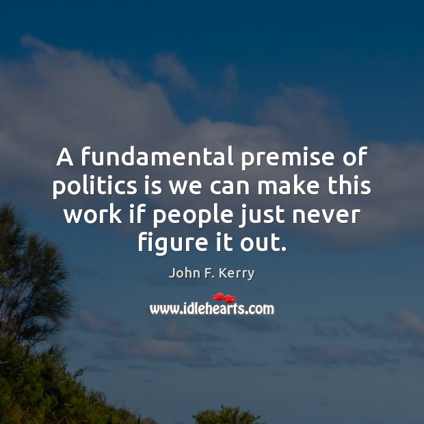 A fundamental premise of politics is we can make this work if John F. Kerry Picture Quote