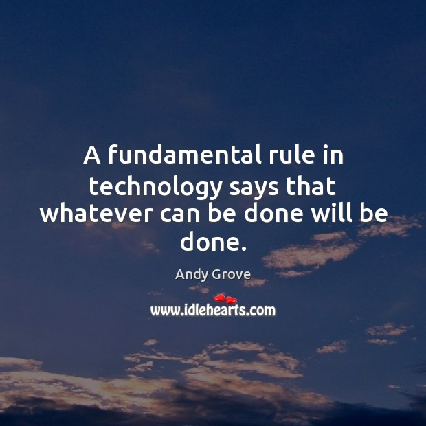 A fundamental rule in technology says that whatever can be done will be done. Image