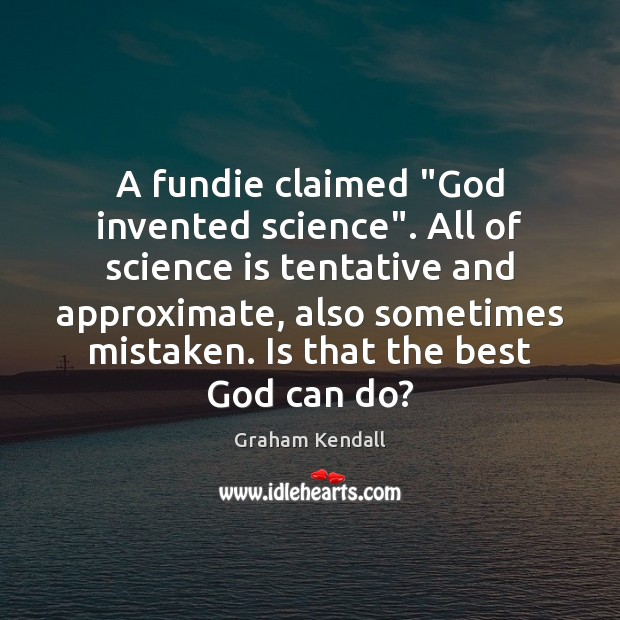 """Image, A fundie claimed """"God invented science"""". All of science is tentative and"""