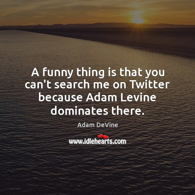 A funny thing is that you can't search me on Twitter because Adam Levine dominates there. Image