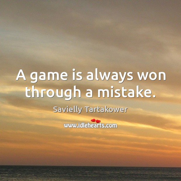 A game is always won through a mistake. Image