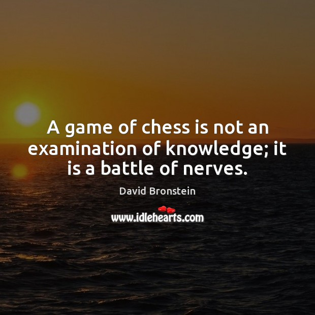 A game of chess is not an examination of knowledge; it is a battle of nerves. Image