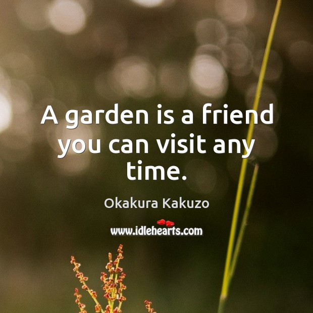 A garden is a friend you can visit any time. Image