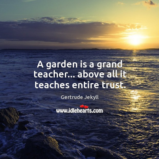 A garden is a grand teacher… above all it teaches entire trust. Gertrude Jekyll Picture Quote