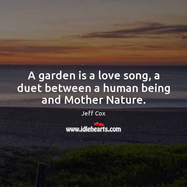 A garden is a love song, a duet between a human being and Mother Nature. Image
