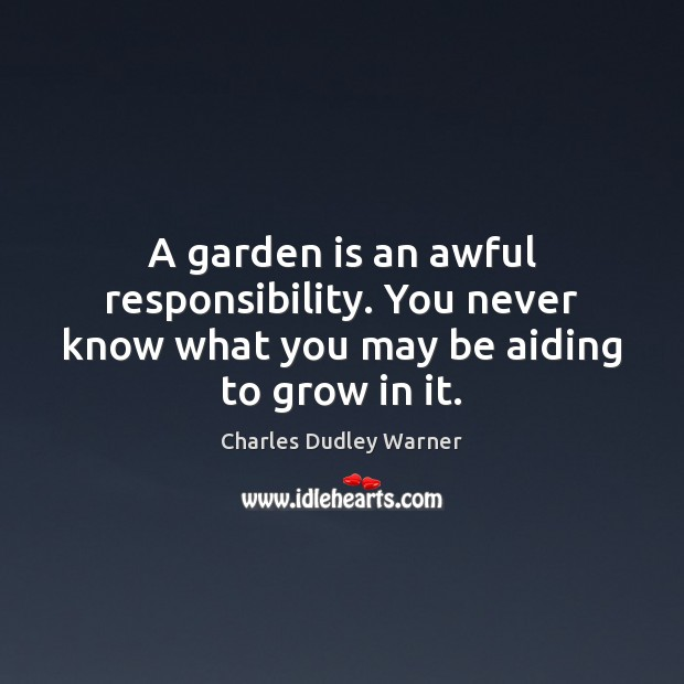 A garden is an awful responsibility. You never know what you may be aiding to grow in it. Charles Dudley Warner Picture Quote