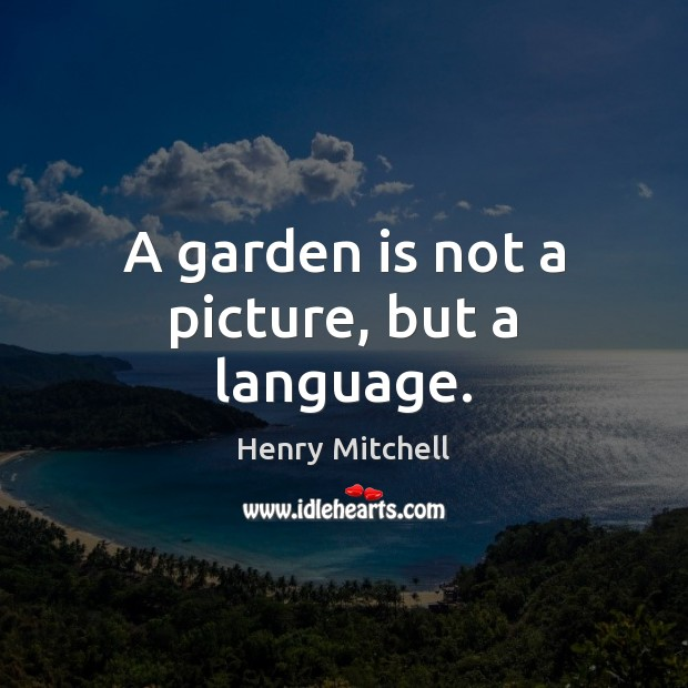 A garden is not a picture, but a language. Henry Mitchell Picture Quote