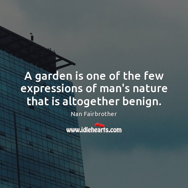 A garden is one of the few expressions of man's nature that is altogether benign. Nan Fairbrother Picture Quote