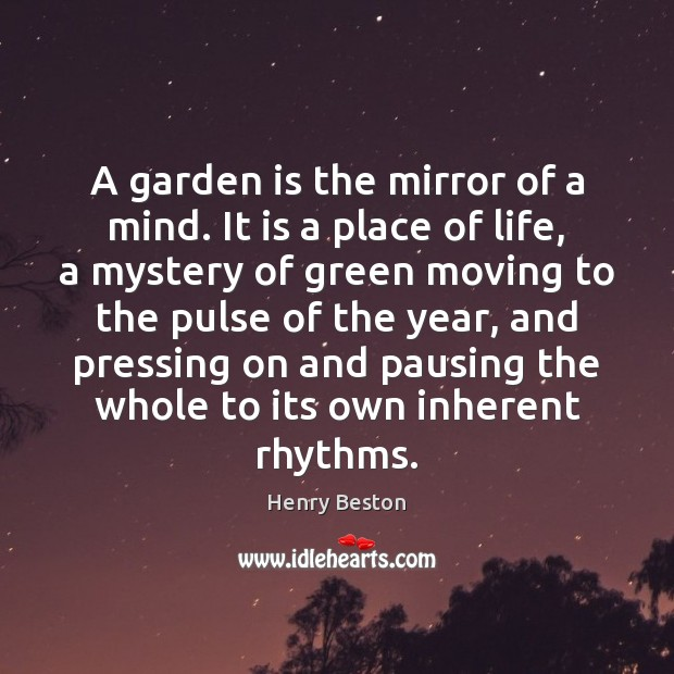 A garden is the mirror of a mind. It is a place Henry Beston Picture Quote
