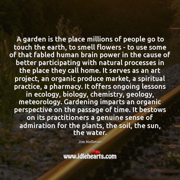 A garden is the place millions of people go to touch the Jim Nollman Picture Quote