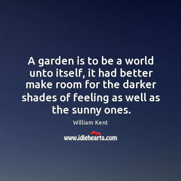 A garden is to be a world unto itself, it had better make room for the darker shades William Kent Picture Quote