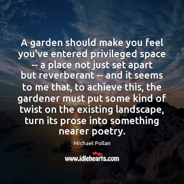 Image, A garden should make you feel you've entered privileged space — a
