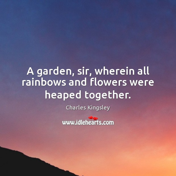 A garden, sir, wherein all rainbows and flowers were heaped together. Charles Kingsley Picture Quote
