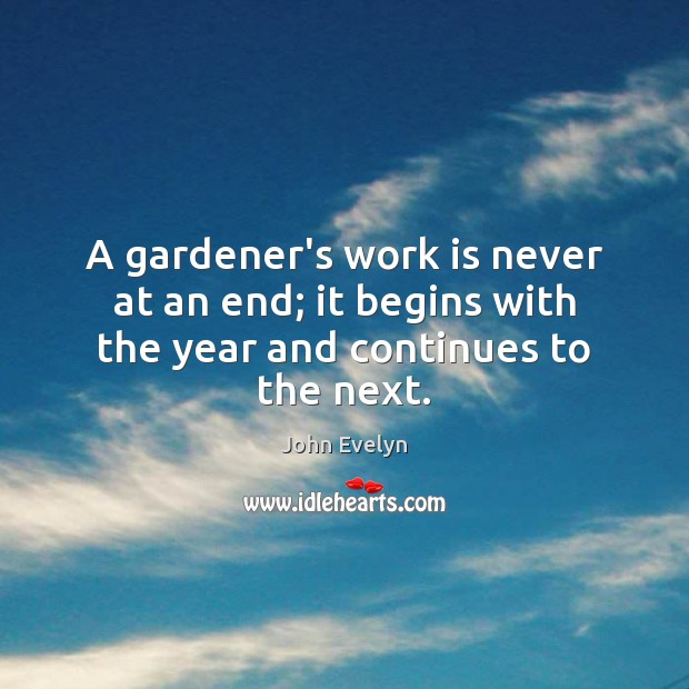 A gardener's work is never at an end; it begins with the year and continues to the next. John Evelyn Picture Quote