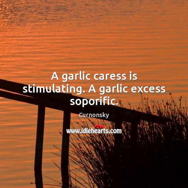 Image, A garlic caress is stimulating. A garlic excess soporific.