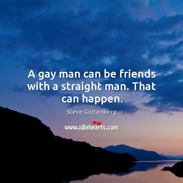 A gay man can be friends with a straight man. That can happen. Steve Guttenberg Picture Quote
