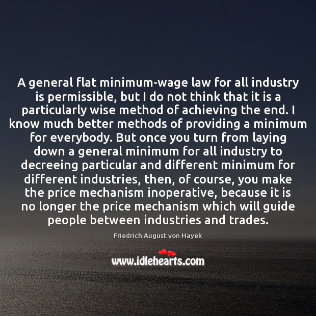 A general flat minimum-wage law for all industry is permissible, but I Friedrich August von Hayek Picture Quote
