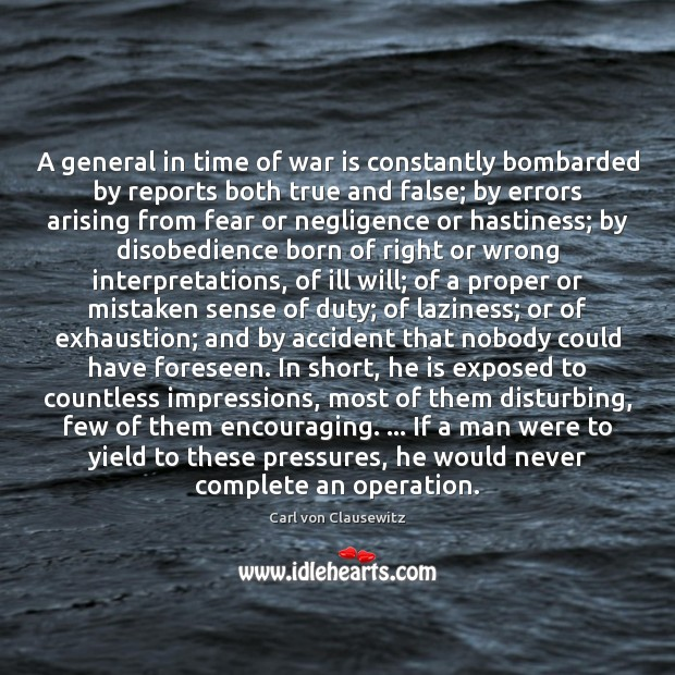A general in time of war is constantly bombarded by reports both Carl von Clausewitz Picture Quote