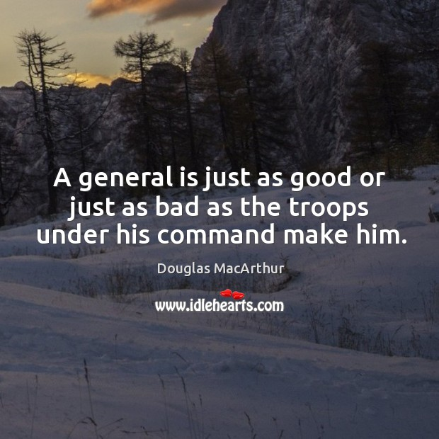 A general is just as good or just as bad as the troops under his command make him. Image