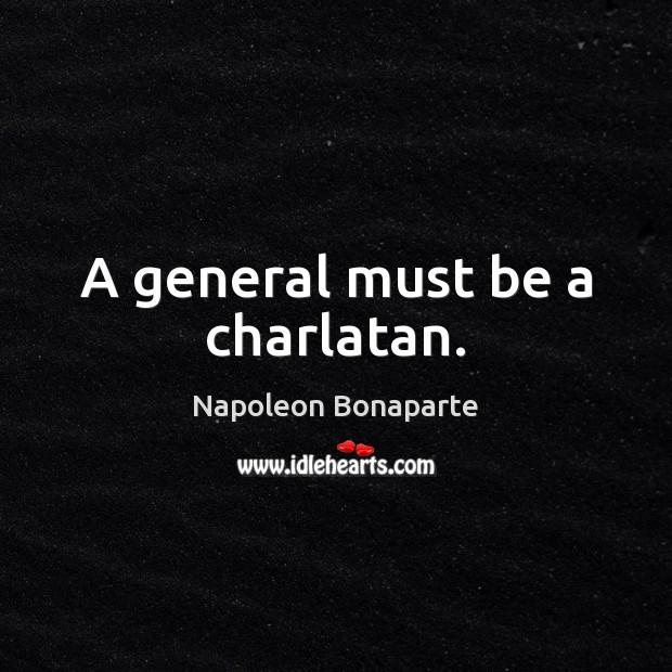 A general must be a charlatan. Napoleon Bonaparte Picture Quote