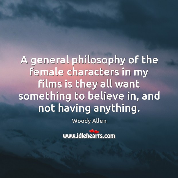 A general philosophy of the female characters in my films is they Woody Allen Picture Quote