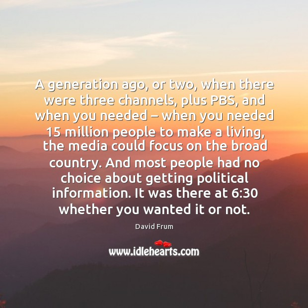 A generation ago, or two, when there were three channels, plus pbs, and when you needed David Frum Picture Quote