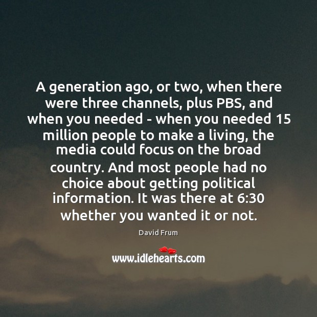 A generation ago, or two, when there were three channels, plus PBS, David Frum Picture Quote