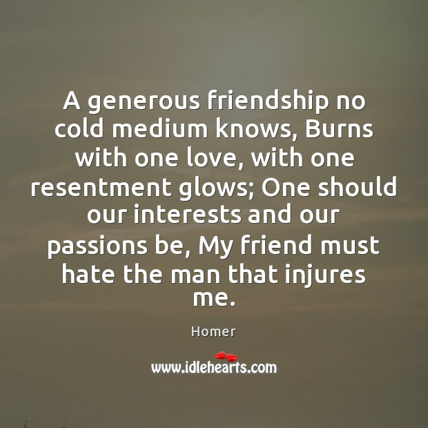 A generous friendship no cold medium knows, Burns with one love, with Homer Picture Quote