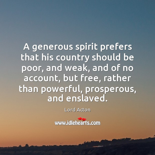 A generous spirit prefers that his country should be poor, and weak, Lord Acton Picture Quote