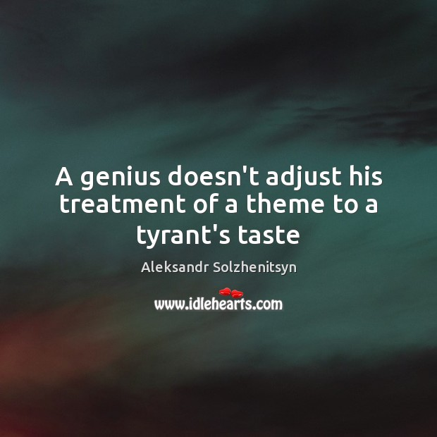 A genius doesn't adjust his treatment of a theme to a tyrant's taste Aleksandr Solzhenitsyn Picture Quote