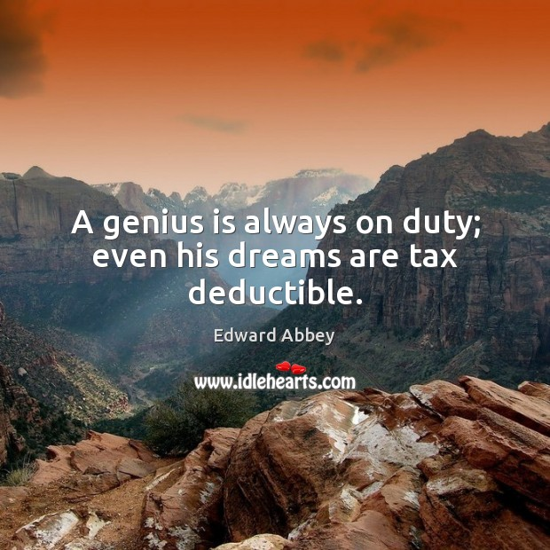 Image, A genius is always on duty; even his dreams are tax deductible.