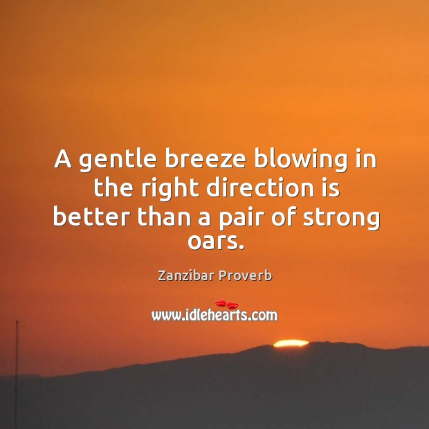 A gentle breeze blowing in the right direction is better than a pair of strong oars. Zanzibar Proverbs Image