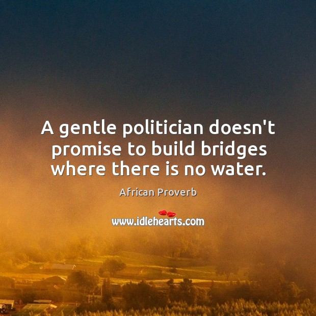 A gentle politician doesn't promise to build bridges where there is no water. Image