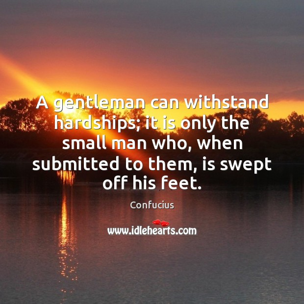 A gentleman can withstand hardships; it is only the small man who, Confucius Picture Quote