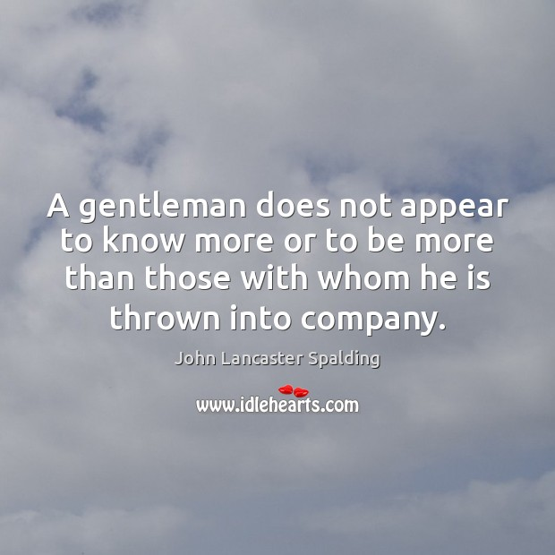 A gentleman does not appear to know more or to be more John Lancaster Spalding Picture Quote