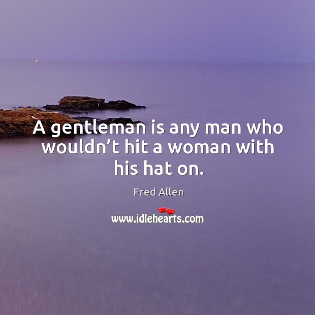 A gentleman is any man who wouldn't hit a woman with his hat on. Fred Allen Picture Quote