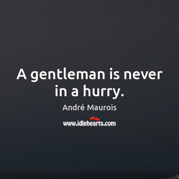 A gentleman is never in a hurry. André Maurois Picture Quote