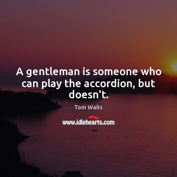 Image, A gentleman is someone who can play the accordion, but doesn't.