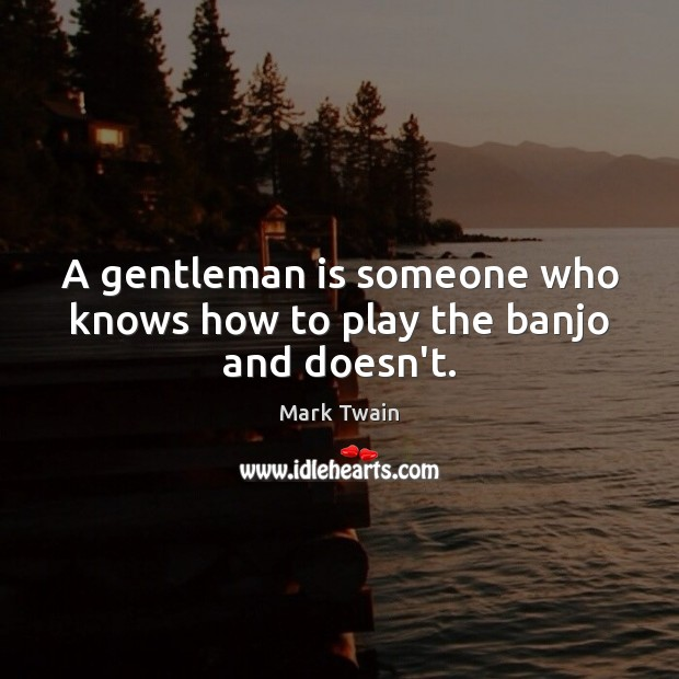 Image, A gentleman is someone who knows how to play the banjo and doesn't.