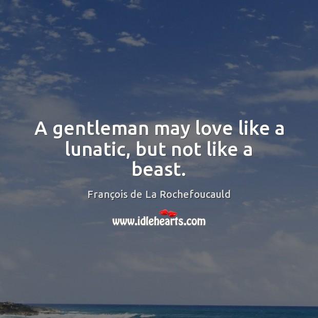 A gentleman may love like a lunatic, but not like a beast. François de La Rochefoucauld Picture Quote