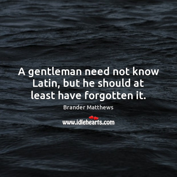 Image, A gentleman need not know Latin, but he should at least have forgotten it.