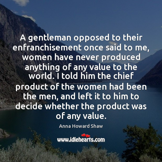 Image, A gentleman opposed to their enfranchisement once said to me, women have