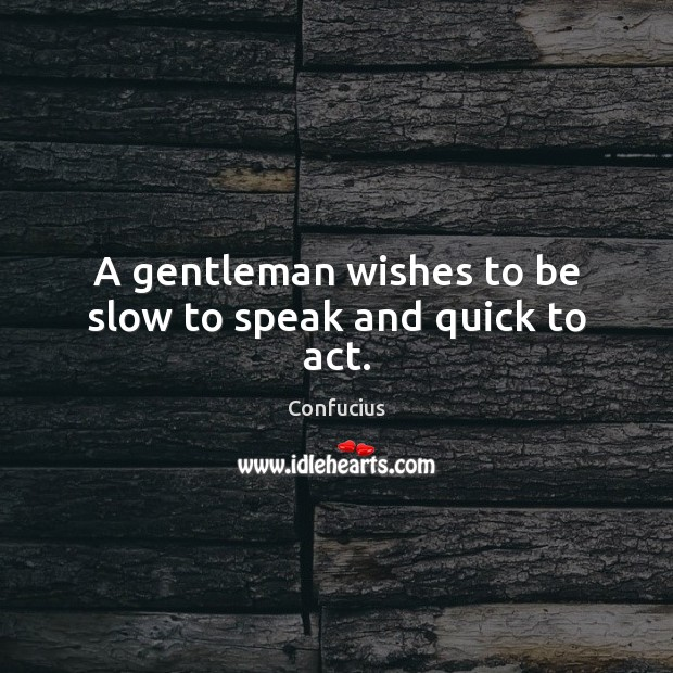 A gentleman wishes to be slow to speak and quick to act. Image