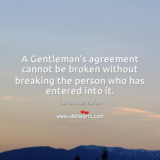 A Gentleman's agreement cannot be broken without breaking the person who has Carlos Ruiz Zafon Picture Quote