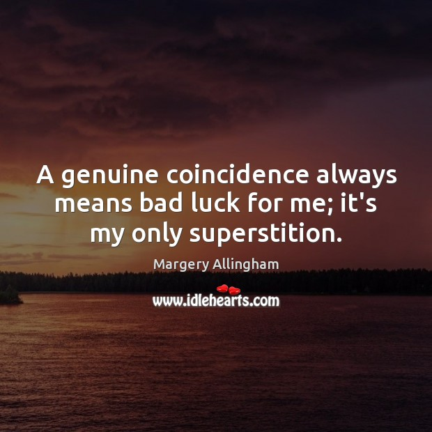 Image, A genuine coincidence always means bad luck for me; it's my only superstition.