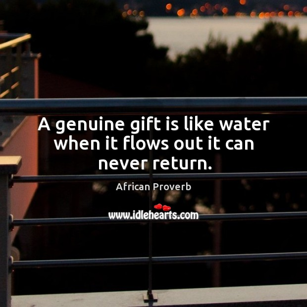 A genuine gift is like water when it flows out it can never return. Image